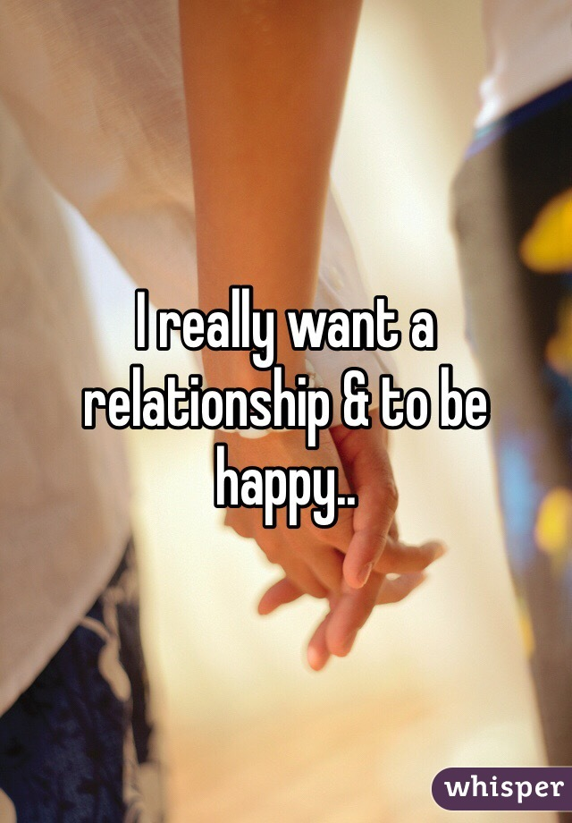 I really want a relationship & to be happy..
