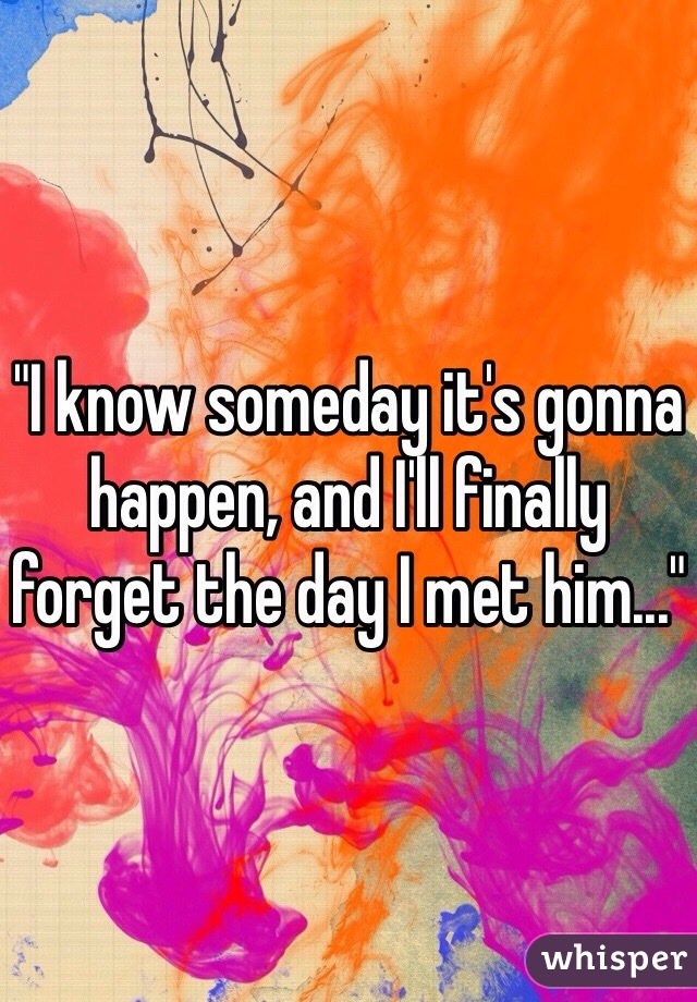 """I know someday it's gonna happen, and I'll finally forget the day I met him..."""