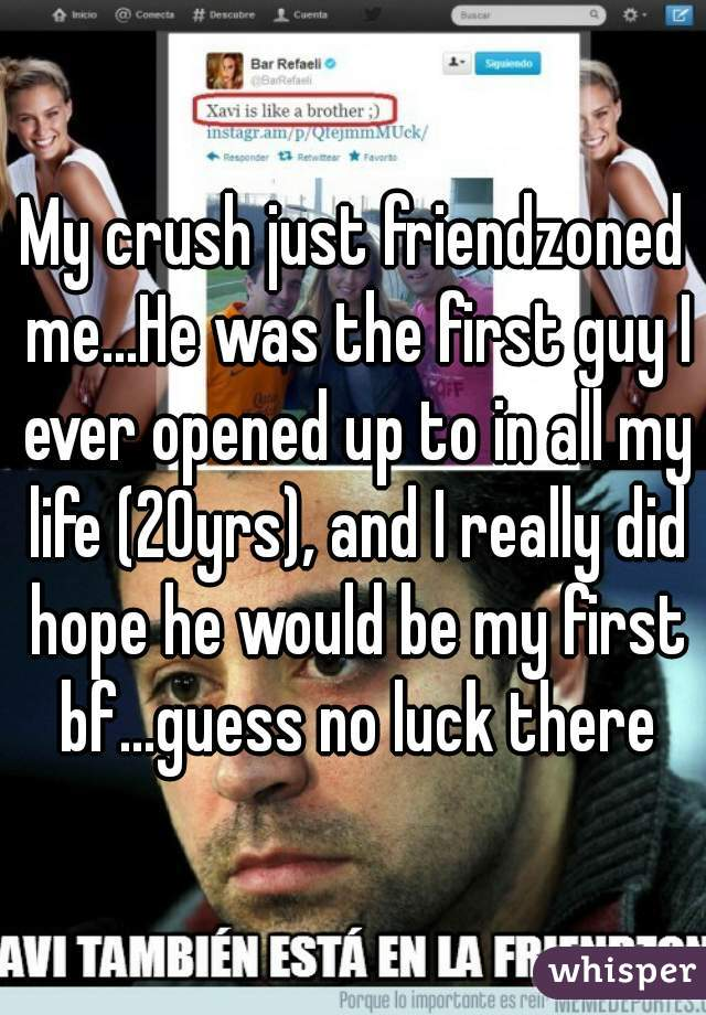 My crush just friendzoned me...He was the first guy I ever opened up to in all my life (20yrs), and I really did hope he would be my first bf...guess no luck there