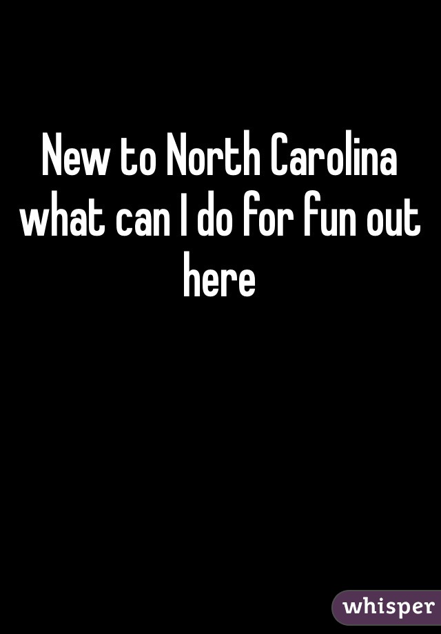 New to North Carolina what can I do for fun out here