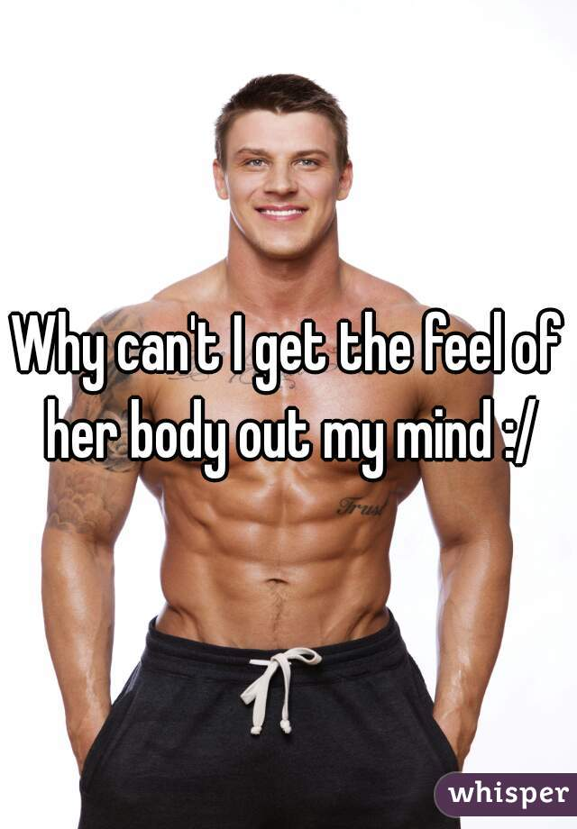 Why can't I get the feel of her body out my mind :/