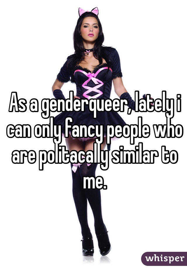 As a genderqueer, lately i can only fancy people who are politacally similar to me.