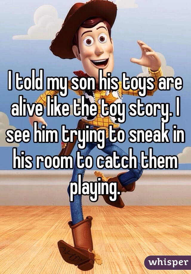 I told my son his toys are alive like the toy story. I see him trying to sneak in his room to catch them playing.
