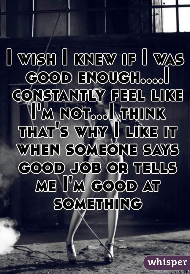 I wish I knew if I was good enough....I constantly feel like I'm not...I think that's why I like it when someone says good job or tells me I'm good at something
