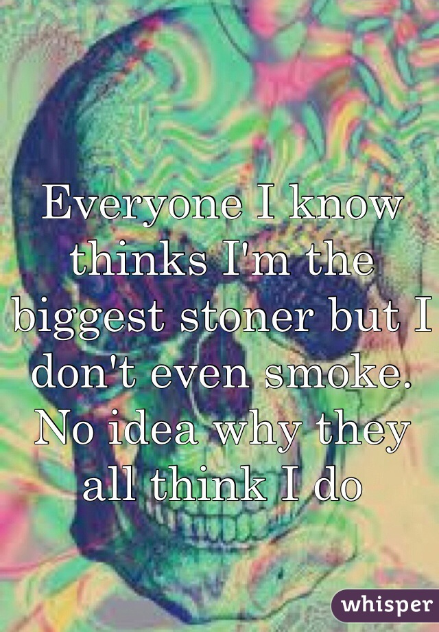 Everyone I know thinks I'm the biggest stoner but I don't even smoke. No idea why they all think I do