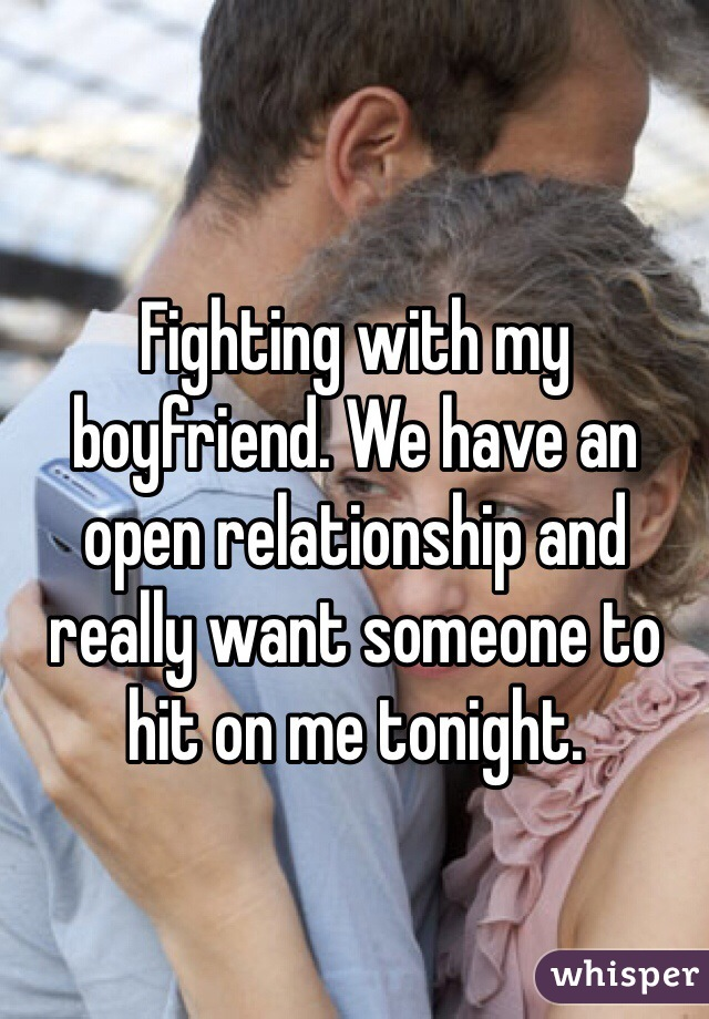 Fighting with my boyfriend. We have an open relationship and really want someone to hit on me tonight.