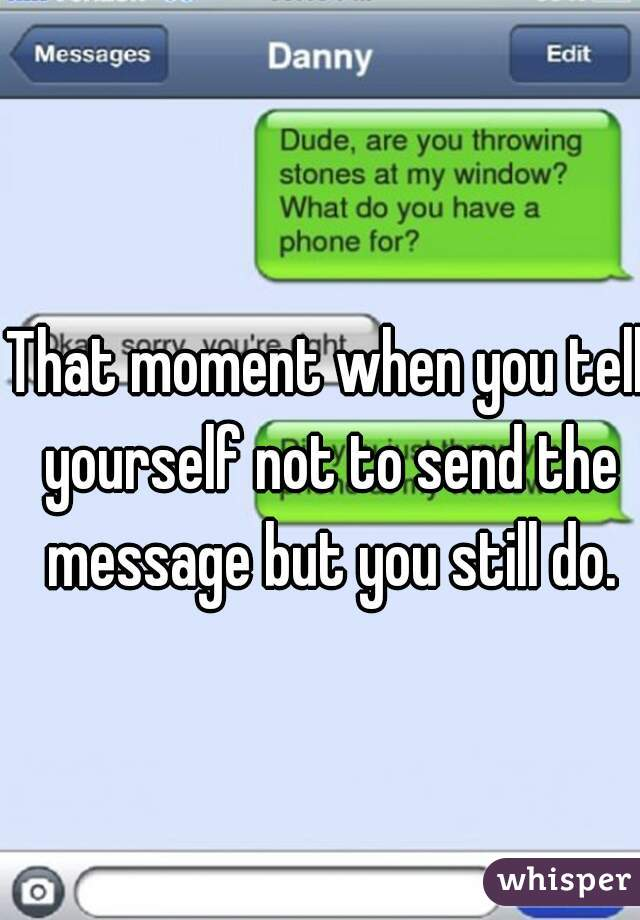 That moment when you tell yourself not to send the message but you still do.