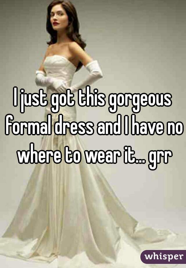 I just got this gorgeous formal dress and I have no where to wear it... grr