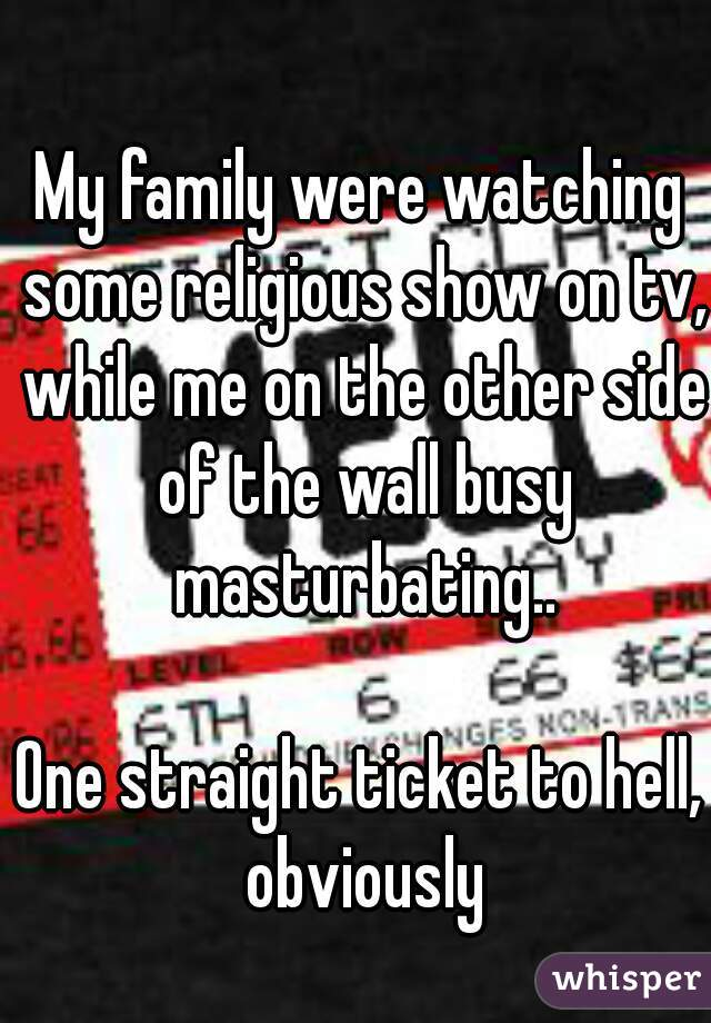 My family were watching some religious show on tv, while me on the other side of the wall busy masturbating..  One straight ticket to hell, obviously
