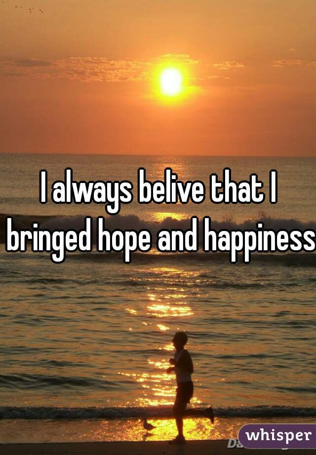 I always belive that I bringed hope and happiness