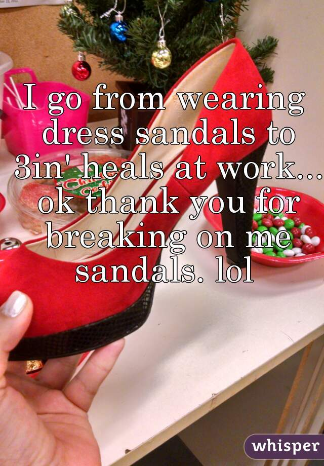 I go from wearing dress sandals to 3in' heals at work... ok thank you for breaking on me sandals. lol