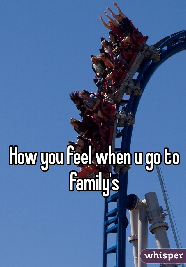 How you feel when u go to family's