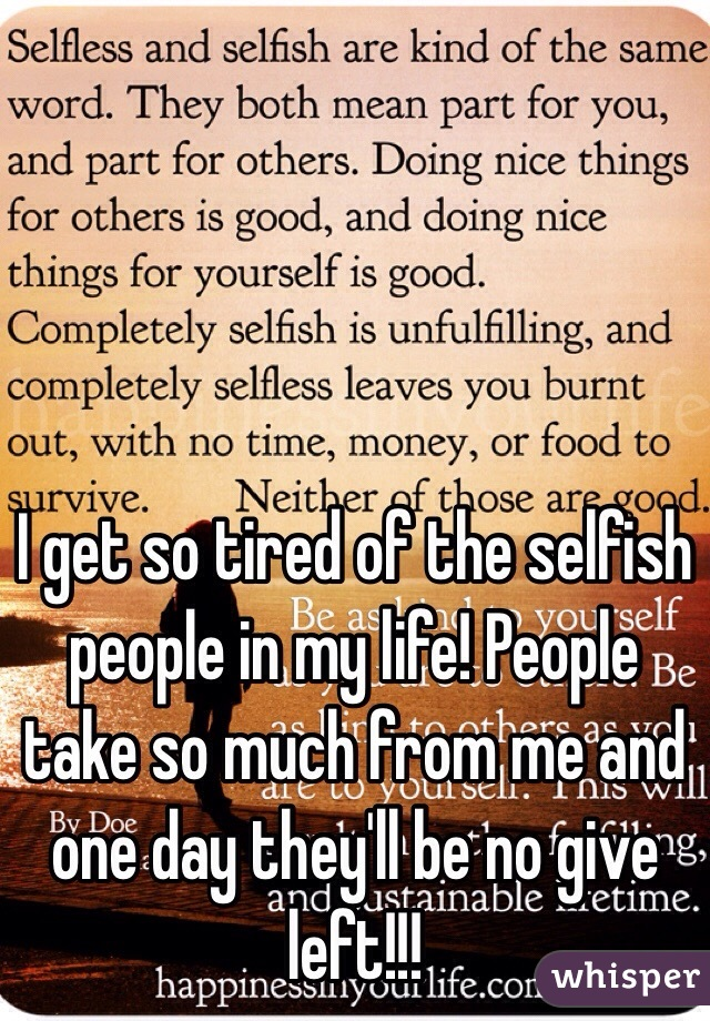 I get so tired of the selfish people in my life! People take so much from me and one day they'll be no give left!!!