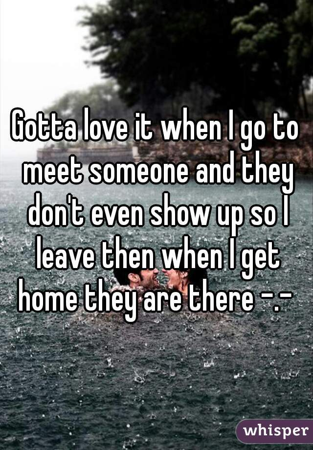 Gotta love it when I go to meet someone and they don't even show up so I leave then when I get home they are there -.-