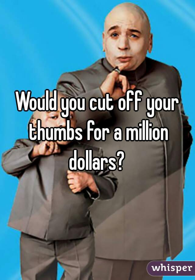 Would you cut off your thumbs for a million dollars?
