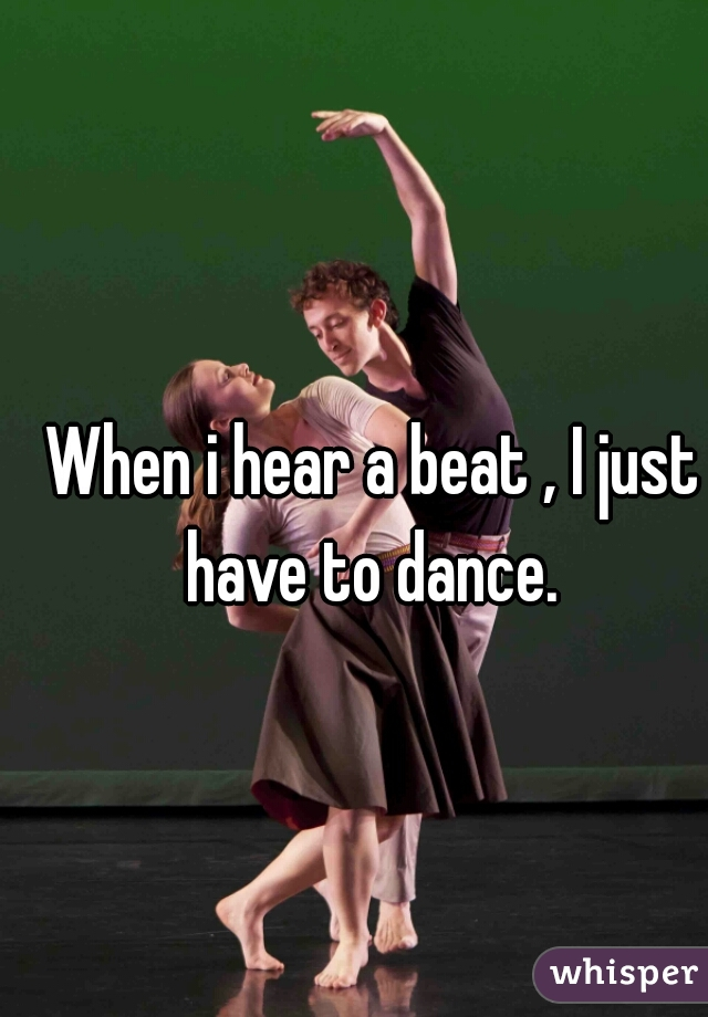 When i hear a beat , I just have to dance.