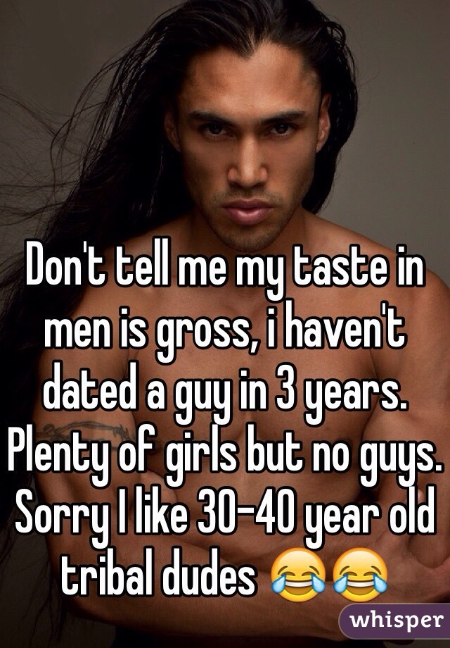Don't tell me my taste in men is gross, i haven't dated a guy in 3 years. Plenty of girls but no guys. Sorry I like 30-40 year old tribal dudes 😂😂