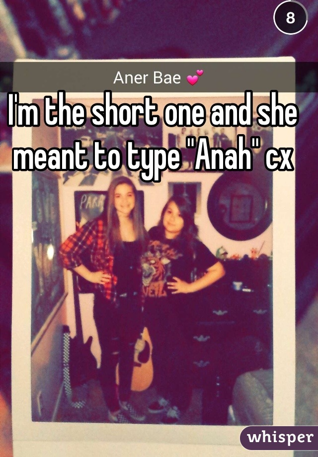 "I'm the short one and she meant to type ""Anah"" cx"