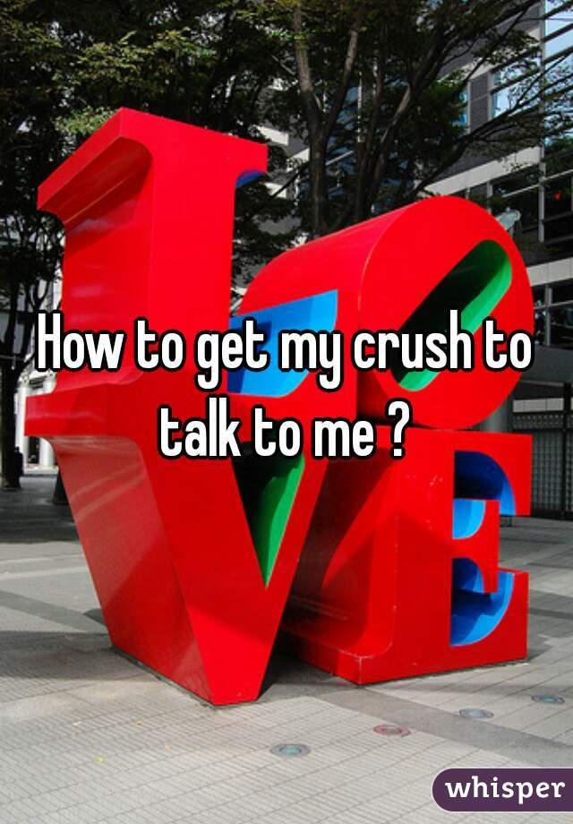 How to get my crush to talk to me ?