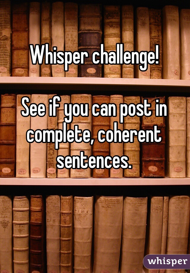 Whisper challenge!  See if you can post in complete, coherent sentences.