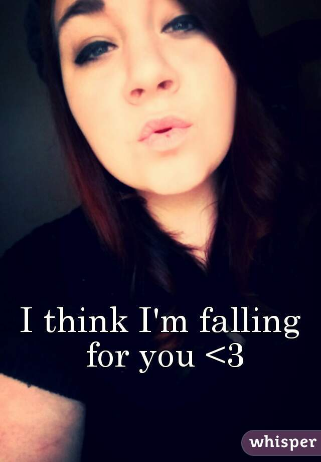 I think I'm falling for you <3