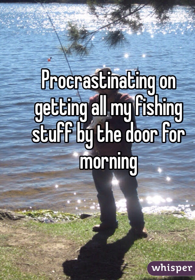 Procrastinating on getting all my fishing stuff by the door for morning