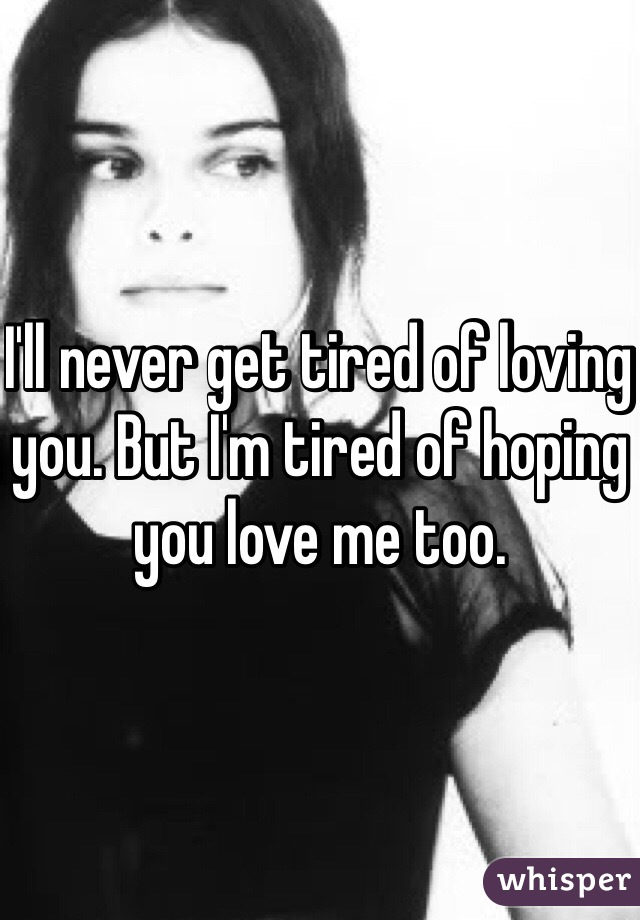I'll never get tired of loving you. But I'm tired of hoping you love me too.