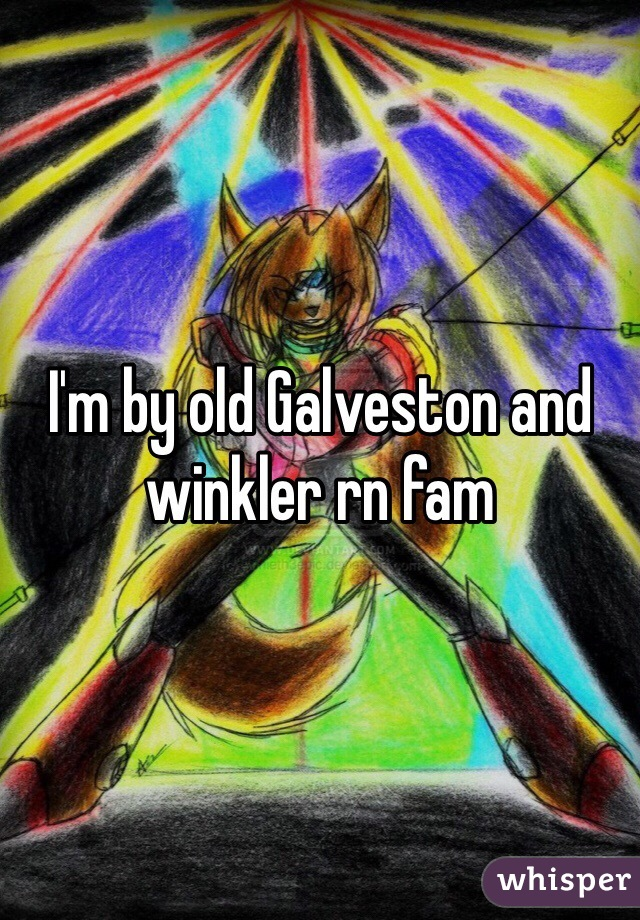 I'm by old Galveston and winkler rn fam