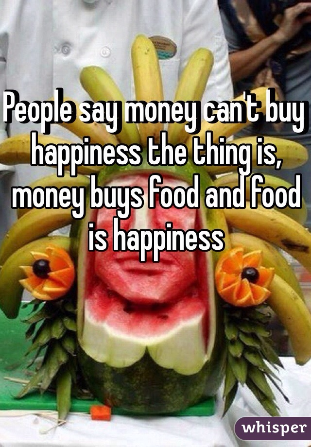 People say money can't buy happiness the thing is, money buys food and food is happiness