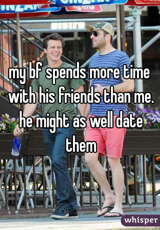 my bf spends more time with his friends than me. he might as well date them