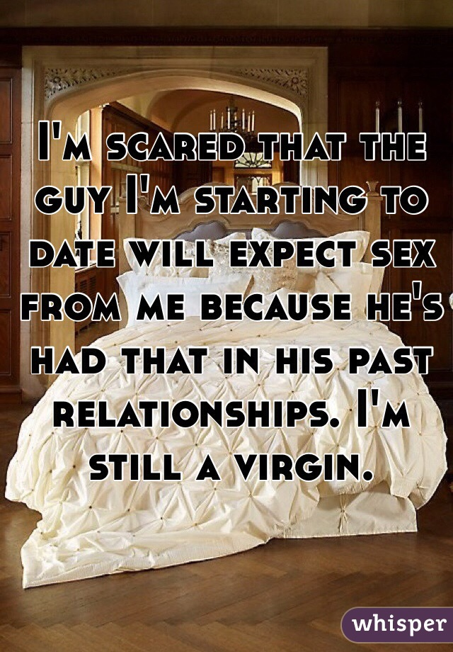 I'm scared that the guy I'm starting to date will expect sex from me because he's had that in his past relationships. I'm still a virgin.