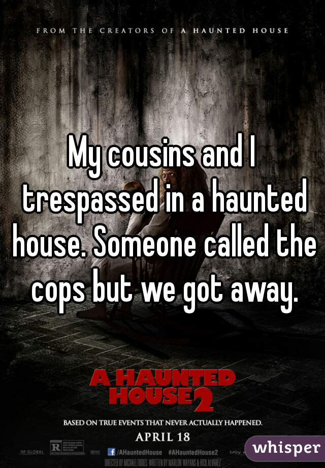 My cousins and I trespassed in a haunted house. Someone called the cops but we got away.