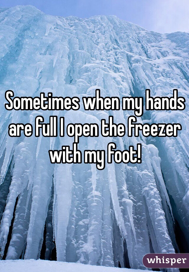 Sometimes when my hands are full I open the freezer with my foot!