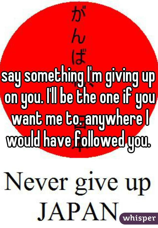 say something I'm giving up on you. I'll be the one if you want me to. anywhere I would have followed you.