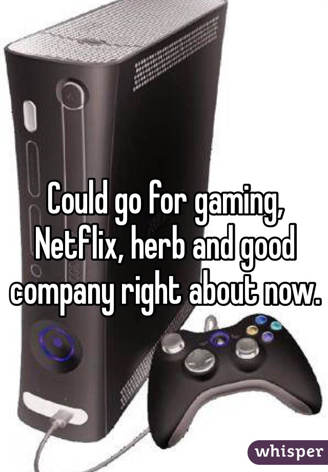 Could go for gaming, Netflix, herb and good company right about now.