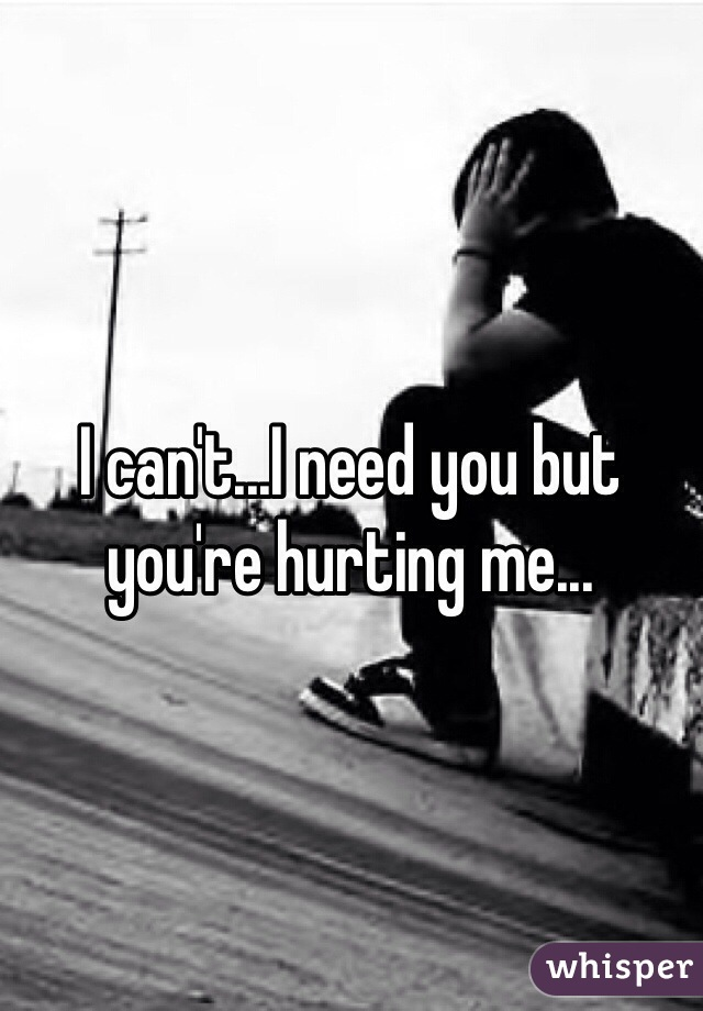 I can't...I need you but you're hurting me...