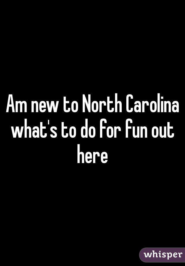 Am new to North Carolina what's to do for fun out here