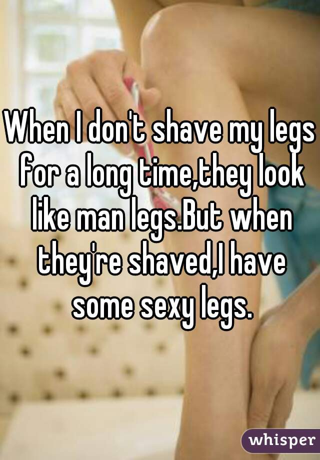 When I don't shave my legs for a long time,they look like man legs.But when they're shaved,I have some sexy legs.