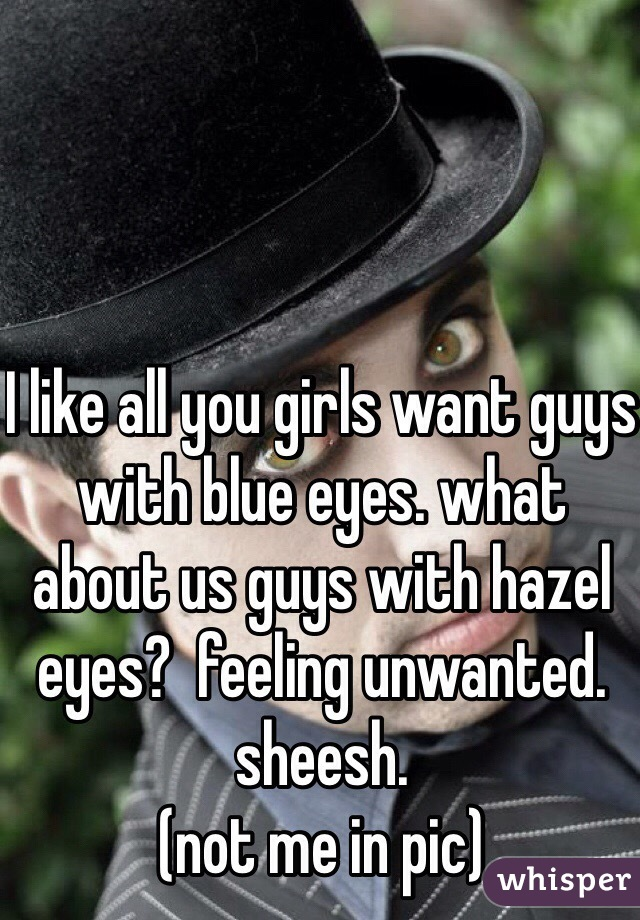 I like all you girls want guys with blue eyes. what about us guys with hazel eyes?  feeling unwanted. sheesh.  (not me in pic)