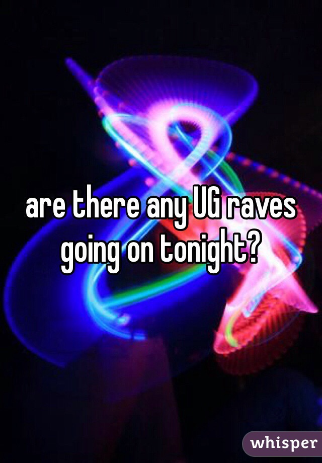 are there any UG raves going on tonight?