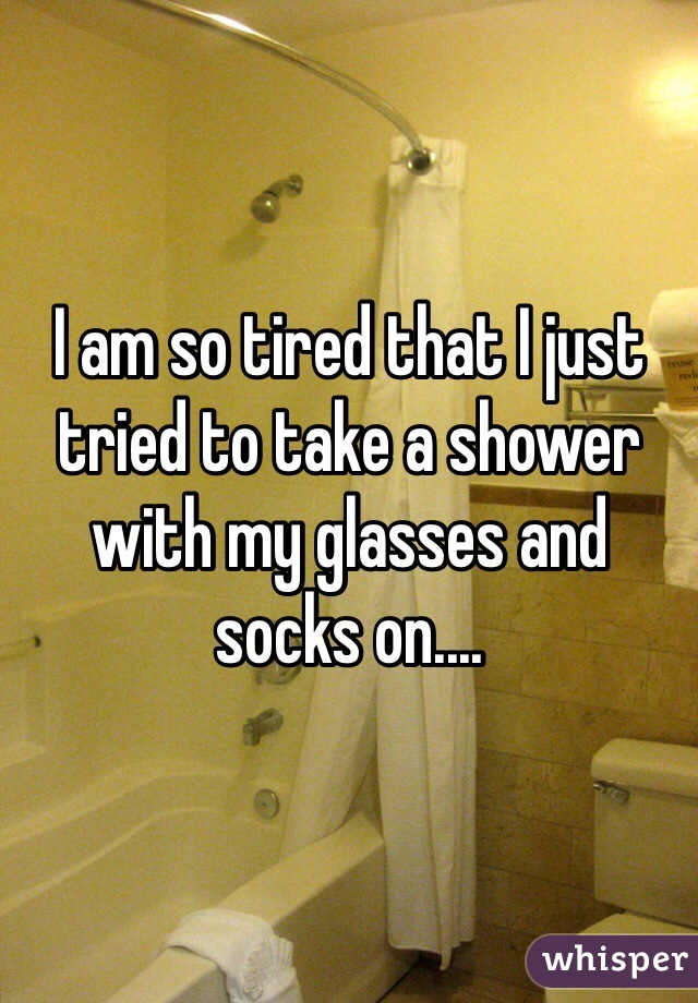 I am so tired that I just tried to take a shower with my glasses and socks on....
