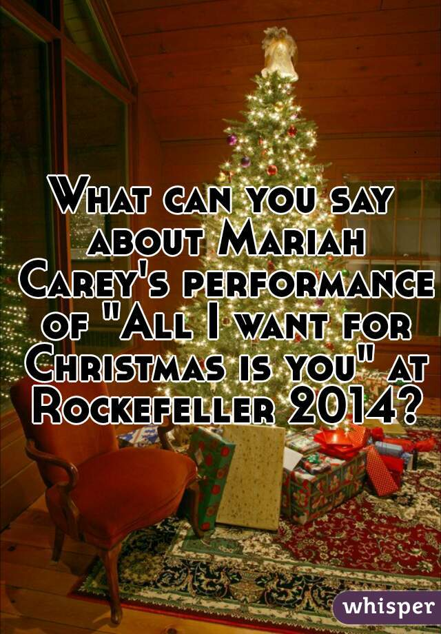 """What can you say about Mariah Carey's performance of """"All I want for Christmas is you"""" at Rockefeller 2014?"""