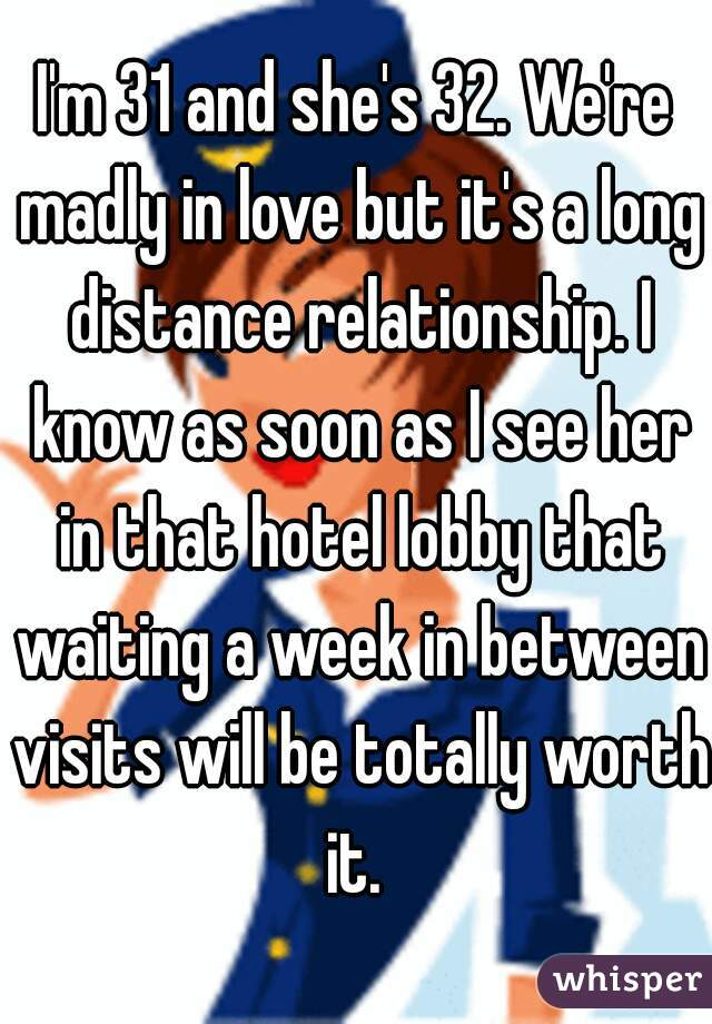 I'm 31 and she's 32. We're madly in love but it's a long distance relationship. I know as soon as I see her in that hotel lobby that waiting a week in between visits will be totally worth it.