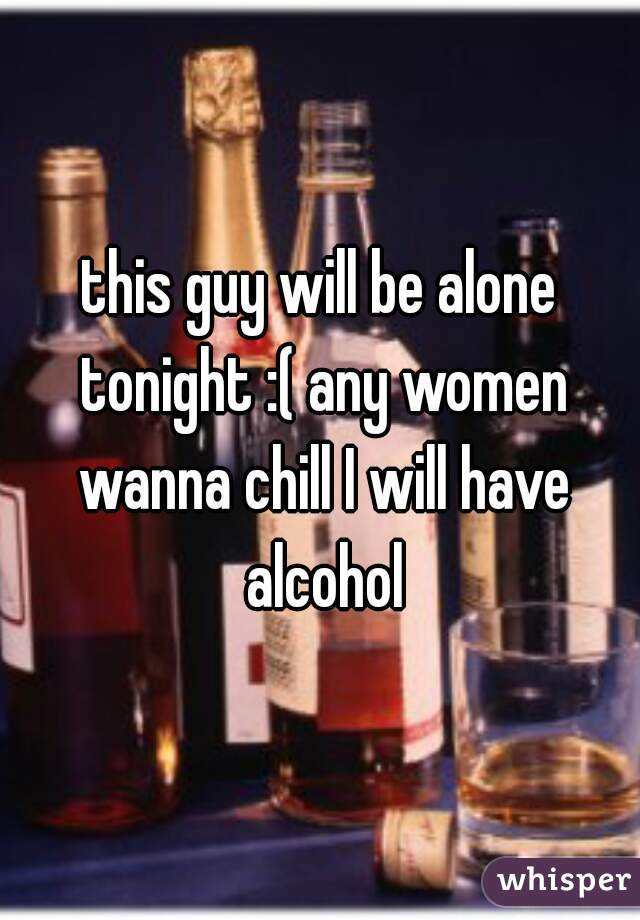 this guy will be alone tonight :( any women wanna chill I will have alcohol