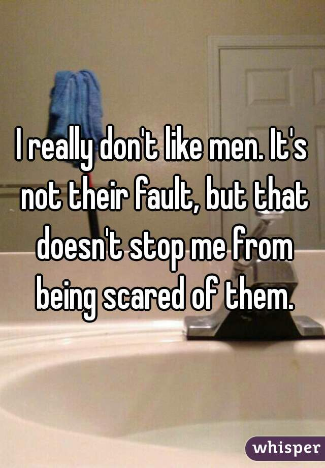 I really don't like men. It's not their fault, but that doesn't stop me from being scared of them.