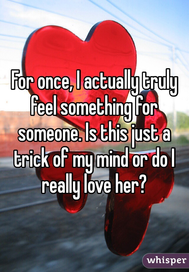 For once, I actually truly feel something for someone. Is this just a trick of my mind or do I really love her?