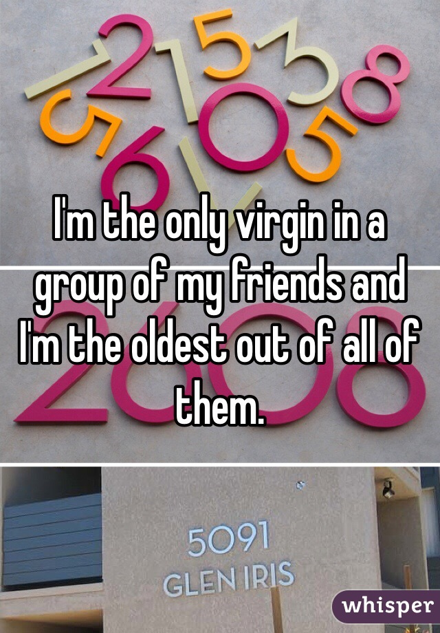 I'm the only virgin in a group of my friends and I'm the oldest out of all of them.