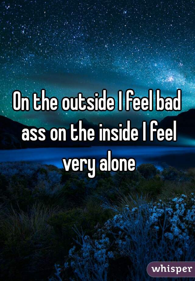 On the outside I feel bad ass on the inside I feel very alone