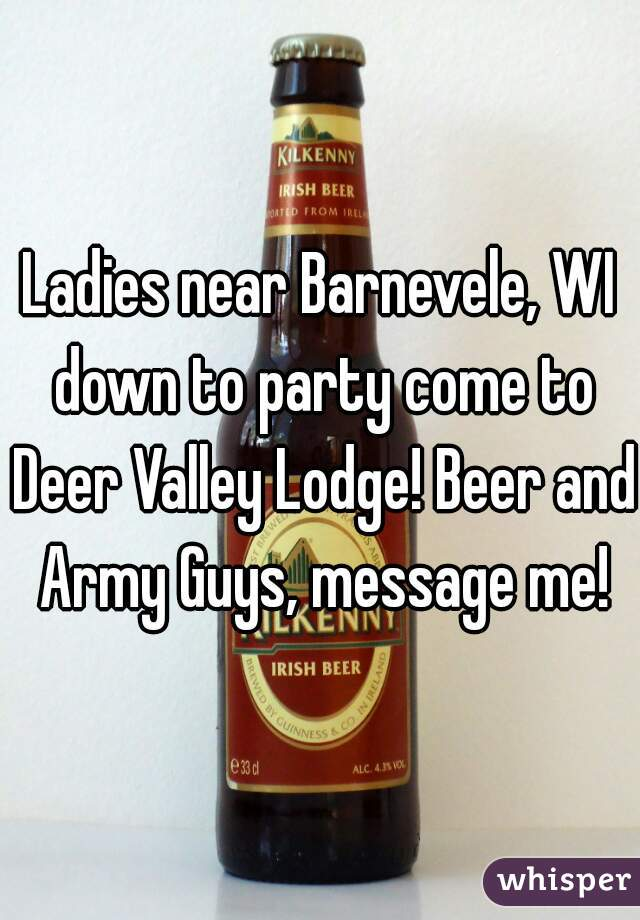 Ladies near Barnevele, WI down to party come to Deer Valley Lodge! Beer and Army Guys, message me!