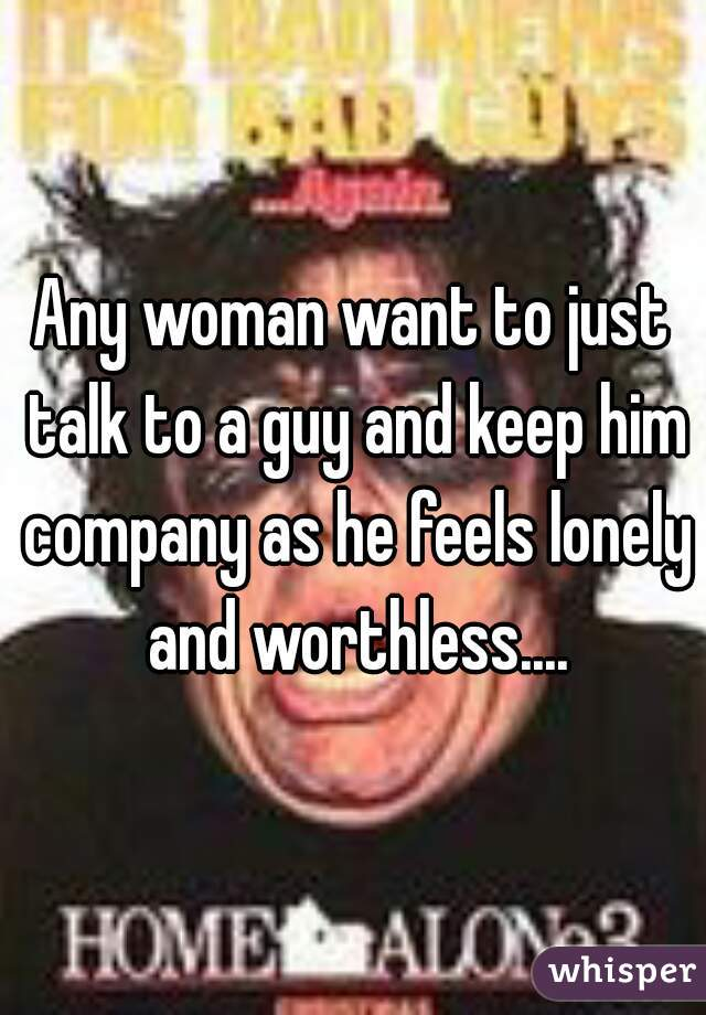 Any woman want to just talk to a guy and keep him company as he feels lonely and worthless....